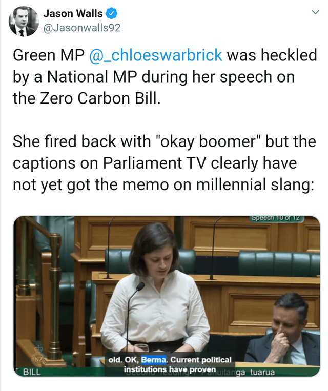 "Text - Jason Walls @Jasonwalls92 Green MP @_chloeswarbrick was heckled by a National MP during her speech the Zero Carbon Bill. She fired back with ""okay boomer"" but the captions on Parliament TV clearly have not yet got the memo on millennial slang: Speee To or 1z old. OK, Berma. Current political institutions have provenuitanga tuarua BILL"