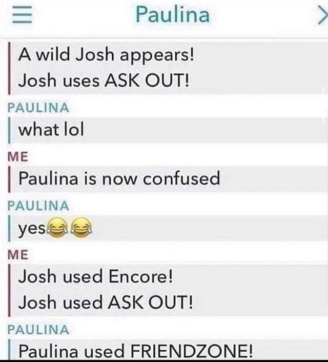 Text - Paulina A wild Josh appears! Josh uses ASK OUT! PAULINA what lol МЕ Paulina is now confused PAULINA yes МЕ Josh used Encore! Josh used ASK OUT! PAULINA Paulina used FRIENDZONE! II