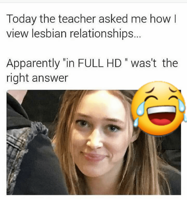 """Face - Today the teacher asked me how view lesbian relationships.. Apparently """"in FULL HD """" was't the right answer"""