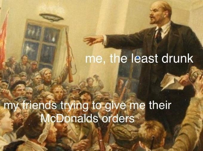 People - me, the least drunk my triends trying fo give me their McDonalds orders