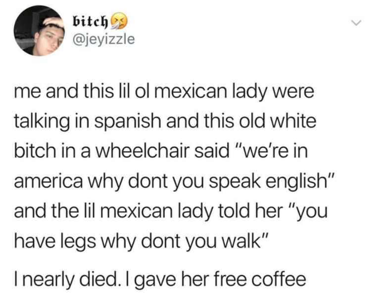 """Text - bitch @jeyizzle me and this lil ol mexican lady were talking in spanish and this old white bitch in a wheelchair said """"we're in america why dont you speak english"""" and the lil mexican lady told her """"you have legs why dont you walk"""" Inearly died. I gave her free coffee"""