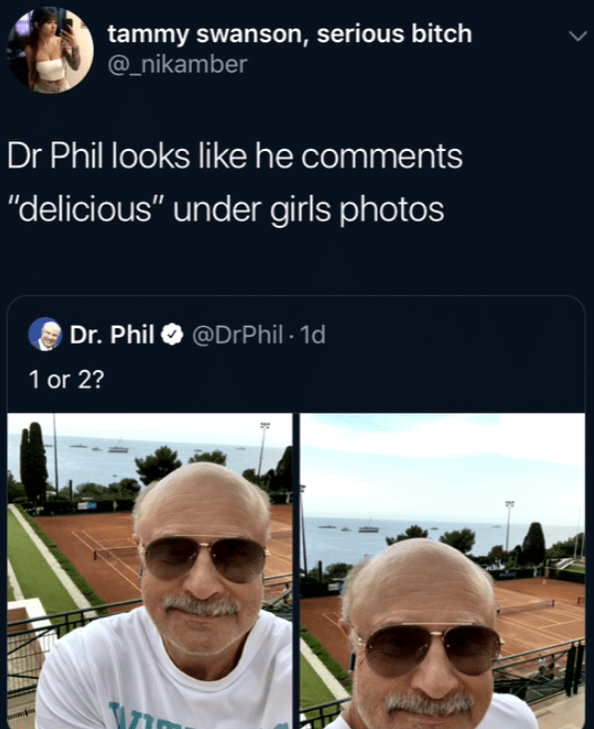 """Eyewear - tammy swanson, serious bitch @_nikamber Dr Phil looks like he comments """"delicious"""" under girls photos Dr. Phil @DrPhil 1d 1 or 2?"""