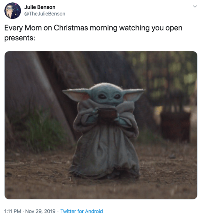 Yoda - Julie Benson @TheJulieBenson Every Mom on Christmas morning watching you open presents: 1:11 PM Nov 29, 2019 Twitter for Android