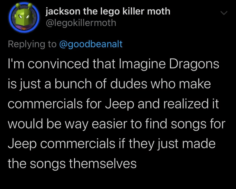 Text - jackson the lego killer moth @legokillermoth Replying to @goodbeanalt I'm convinced that Imagine Dragons is just a bunch of dudes who make commercials for Jeep and realized it would be way easier to find songs for Jeep commercials if they just made the songs themselves
