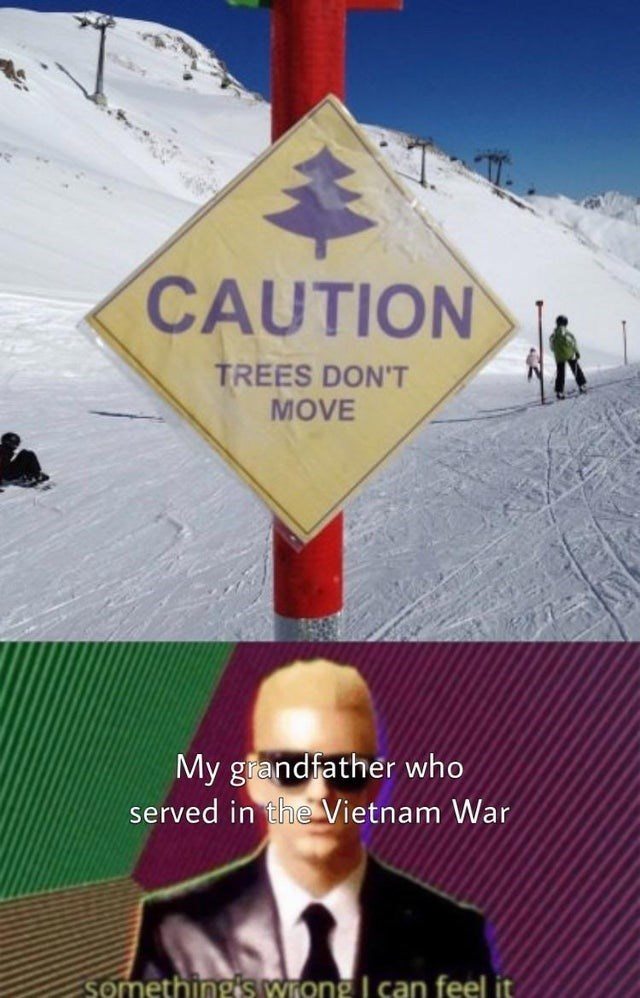 Signage - CAUTION TREES DON'T MOVE My grandfather who served in the Vietnam War somethingis wrong I can feel it
