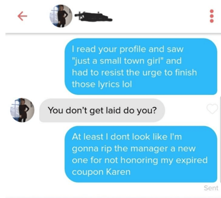 """Text - I read your profile and saw """"just a small town girl"""" and had to resist the urge to finish those lyrics lol You don't get laid do you? At least I dont look like I'm gonna rip the manager a new one for not honoring my expired coupon Karen Sent"""