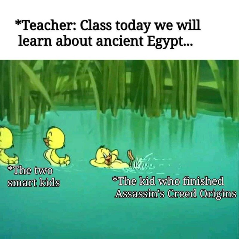 Text - *Teacher: Class today we will learn about ancient Egypt... The two smart kids The kid who finished Assassin's Creed Origins