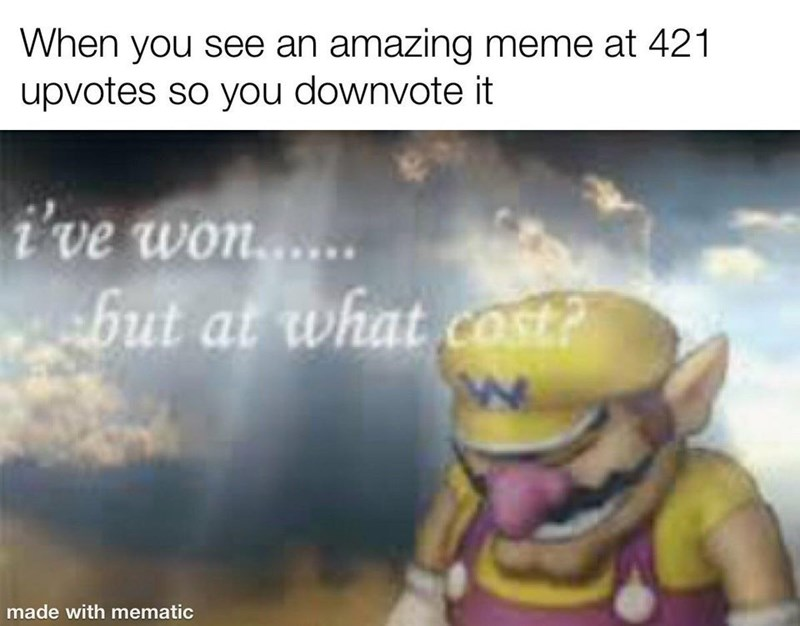 Text - When you see an amazing meme at 421 upvotes so you downvote it i've won..... but at what cost? COs made with mematic
