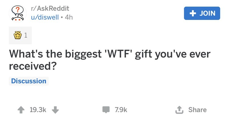 Text - r/AskReddit JOIN u/diswell 4h 1 What's the biggest 'WTF' gift you've ever received? Discussion t Share 19.3k 7.9k