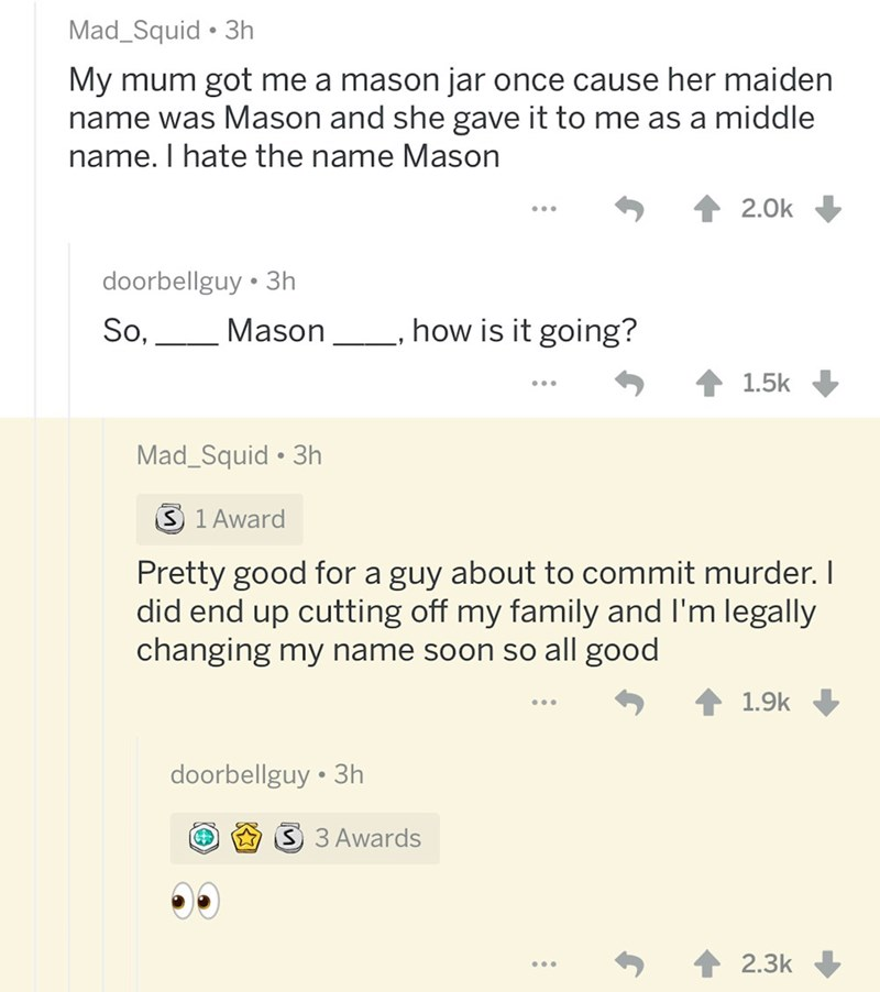 Text - Mad_Squid 3h My mum got me a mason jar once cause her maiden name was Mason and she gave it to me as a middle name. I hate the name Mason 2.0k doorbellguy 3h how is it going? So, Mason 1.5k Mad_Squid 3h S 1 Award Pretty good for a guy about to commit murder.I did end up cutting off my family and I'm legally changing my name soon so all good 1.9k doorbellguy 3h S 3 Awards 2.3k