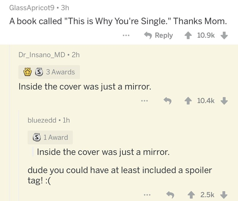 """Text - GlassApricot9 3h A book called """"This is Why You're Single."""" Thanks Mom. 10.9k Reply Dr_Insano_MD 2h S 3 Awards Inside the cover was just a mirror. 10.4k bluezedd 1h S 1 Award Inside the cover was just a mirror. dude you could have at least included a spoiler tag! 2.5k"""