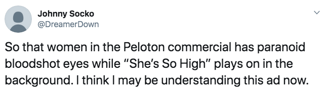 """Text - Johnny Socko @DreamerDown So that women in the Peloton commercial has paranoid bloodshot eyes while """"She's So High"""" plays on in the background. I think I may be understanding this ad now."""