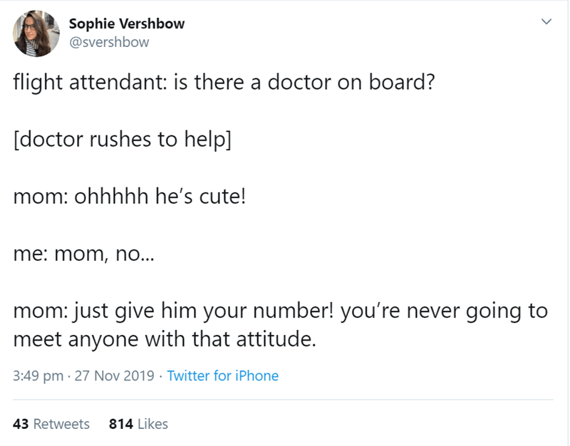 Text - Sophie Vershbow @svershbow flight attendant: is there a doctor on board? [doctor rushes to help] mom: ohhhhh he's cute! me: mom, no... mom: just give him your number! you're never going to meet anyone with that attitude. 3:49 pm 27 Nov 2019 Twitter for iPhone 43 Retweets 814 Likes