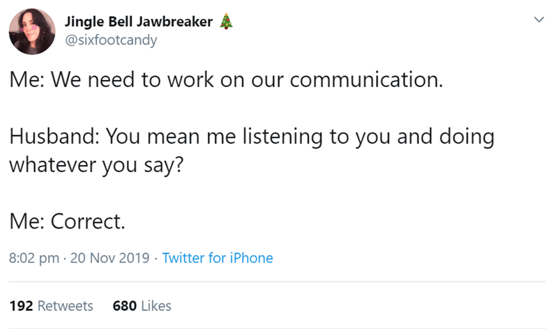 Text - Text - Jingle Bell Jawbreaker @sixfootcandy Me: We need to work on our communication. Husband: You mean me listening to you and doing whatever you say? Me: Correct. 8:02 pm · 20 Nov 2019 · Twitter for iPhone 192 Retweets 680 Likes