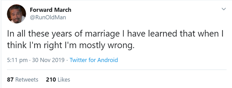 Text - Text - Forward March @RunOldMan In all these years of marriage I have learned that when I think I'm right I'm mostly wrong. 5:11 pm · 30 Nov 2019 · Twitter for Android 87 Retweets 210 Likes