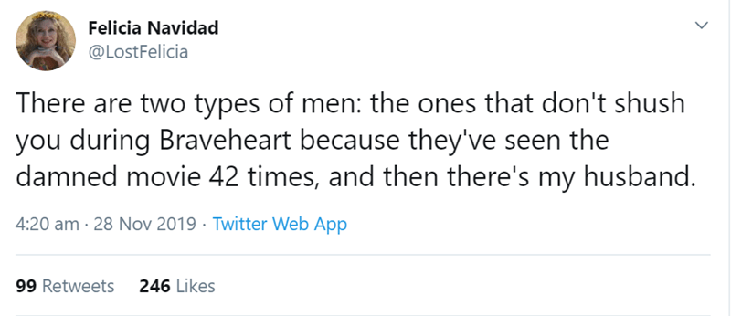 Text - Text - Felicia Navidad @LostFelicia There are two types of men: the ones that don't shush you during Braveheart because they've seen the damned movie 42 times, and then there's my husband. 4:20 am · 28 Nov 2019 · Twitter Web App 246 Likes 99 Retweets