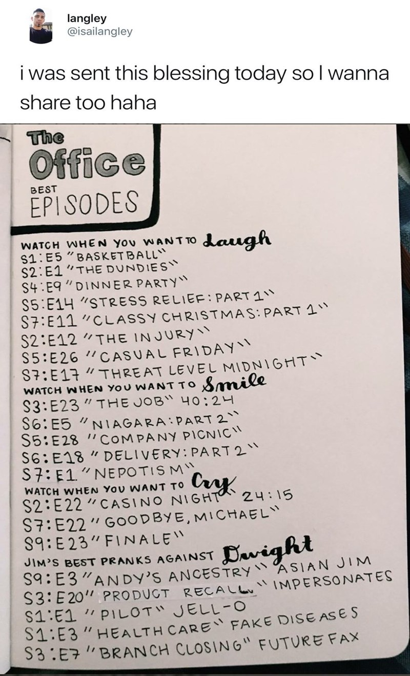 """Text - langley @isailangley i was sent this blessing today so I wanna share too haha Office BEST EPISODES WANTTO daugh WATCH WHEN YO S1:E5 """"BASKETBALL"""" S2:E1""""THE DUNDIES S4:E9 """"DINNER PARTY"""" S5:E14 """"STRESS RELIEF: PART 1 S7:E11 """"CLASSY CHRISTMAS: PART 1"""" S2:E12 """"THE INJURY"""" S5:E26 """"CASUAL FRIDAY S7:E17 """"THREAT LEVEL MIDNIGHT` WATCH WHEN YOU WANT TO Smile S3:E23 """" THE JOB"""" 40:24 S6: E5 S5:E28 """"COMPANY PICNIC S6: E18 """" DELIVERY: PART 2"""" S7: E1""""NEPOTIS M you NIAGARA:PART 2 Cry WATCH WHEN YOU WANT T"""