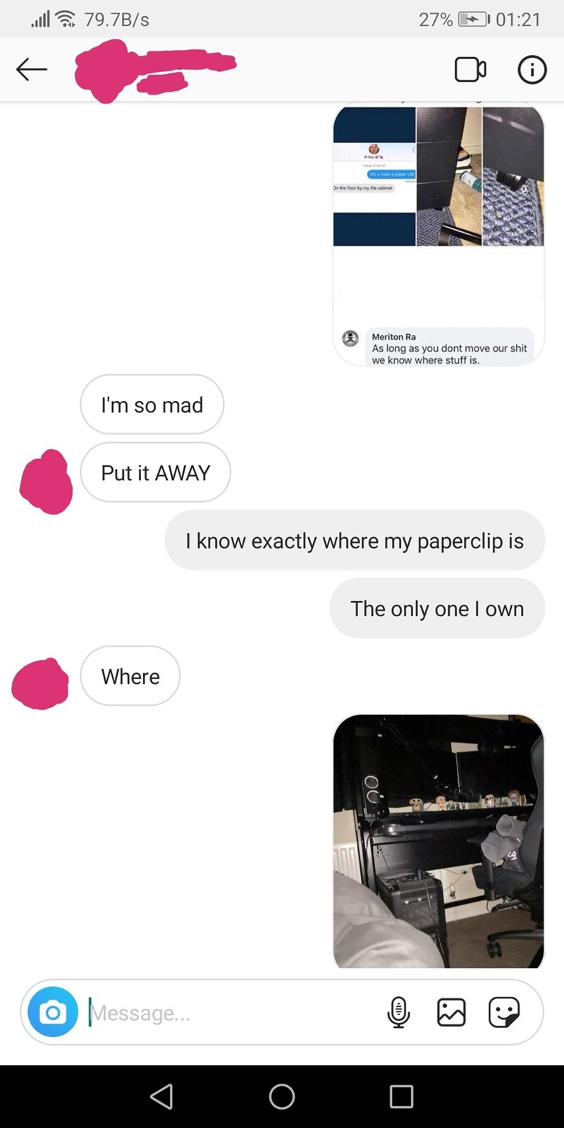 Text - all & 79.7B/s 1 01:21 27% Do u have a paper cip On the floor by my file cabinet Meriton Ra As long as you dont move our shit we know where stuff is. I'm so mad Put it AWAY I know exactly where my paperclip is The only one I own Where O Message...