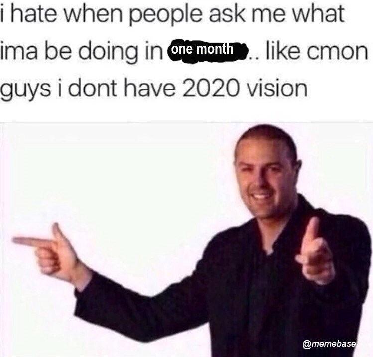 Text - i hate when people ask me what ima be doing in one month. like cmon guys i dont have 2020 vision @memebase