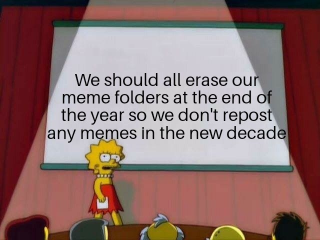 Text - We should all erase our meme folders at the end of the year so we don't repost any memes in the new decade