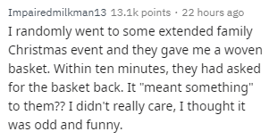 """Text - Impairedmilkman13 13.1k points · 22 hours ago I randomly went to some extended family Christmas event and they gave me a woven basket. Within ten minutes, they had asked for the basket back. It """"meant something"""" to them?? I didn't really care, I thought it was odd and funny."""