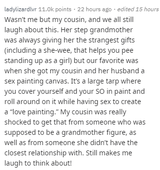 """Text - Text - ladylizardlvr 11.0k points · 22 hours ago · edited 15 hours Wasn't me but my cousin, and we all still laugh about this. Her step grandmother was always giving her the strangest gifts (including a she-wee, that helps you pee standing up as a girl) but our favorite was when she got my cousin and her husband a sex painting canvas. It's a large tarp where you cover yourself and your SO in paint and roll around on it while having sex to create a """"love painting."""" My cousin was really sho"""