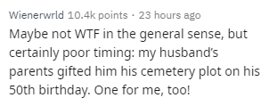 Text - Wienerwrld 10.4k points · 23 hours ago Maybe not WTF in the general sense, but certainly poor timing: my husband's parents gifted him his cemetery plot on his 50th birthday. One for me, too!