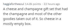 Text - haggisforthesoul 14.8k points · 22 hours ago A cheese and champagne gift set that had the champagne and most of the other goodies taken out of it. So cheese in a mostly empty box.