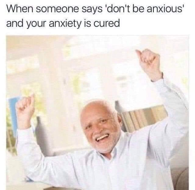 Text - When someone says 'don't be anxious' and your anxiety is cured