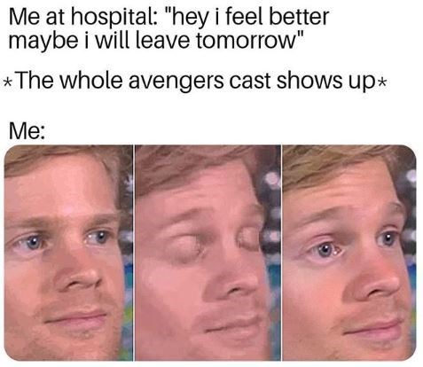 """Face - Me at hospital: """"hey i feel better maybe i will leave tomorrow"""" *The whole avengers cast shows up* Me:"""