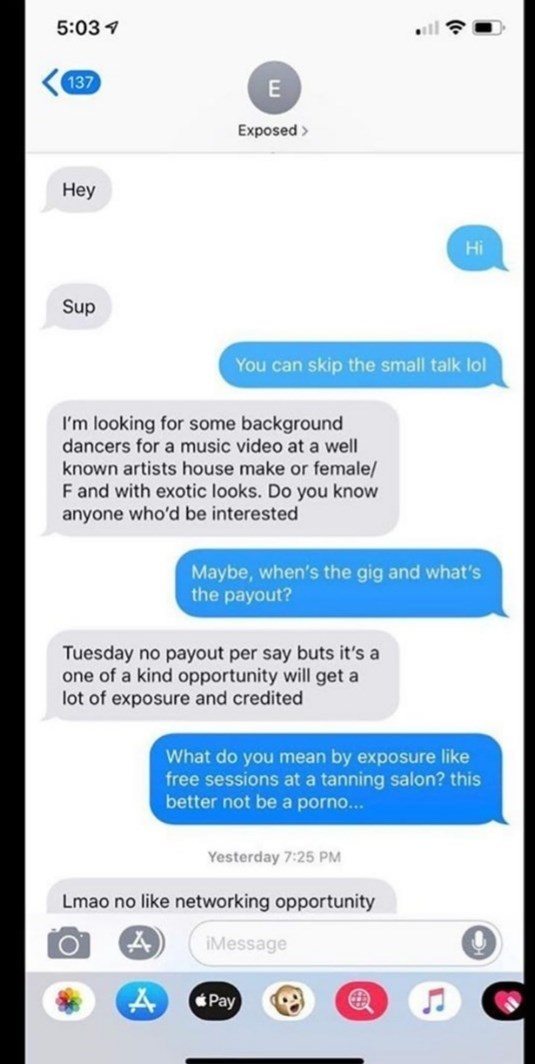 Text - 5:03 9 137 Exposed > Неу Hi Sup You can skip the small talk lol I'm looking for some background dancers for a music video at a well known artists house make or female/ F and with exotic looks. Do you know anyone who'd be interested Maybe, when's the gig and what's the payout? Tuesday no payout per say buts it's a one of a kind opportunity will get a lot of exposure and credited What do you mean by exposure like free sessions at a tanning salon? this better not be a porno... Yesterday 7:25