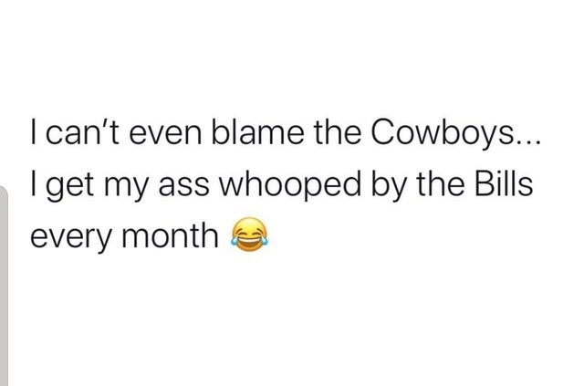 Text - I can't even blame the Cowboys... I get my ass whooped by the Bills every month