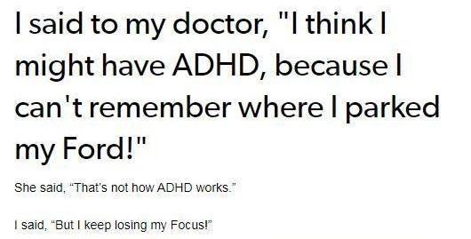 """Text - I said to my doctor, """"I think I might have ADHD, because I can't remember where I parked my Ford!"""" She said, """"That's not how ADHD works."""" I said, """"But I keep losing my Focus!"""""""