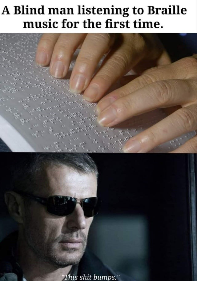 """Nail - A Blind man listening to Braille music for the first time. """"This shit bumps."""""""