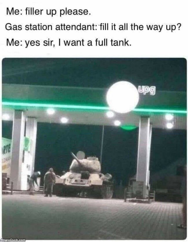 Me: filler up please. Gas station attendant: fill it all the way up? Me: yes sir, I want a full tank. upg RTE AngyDuch.com