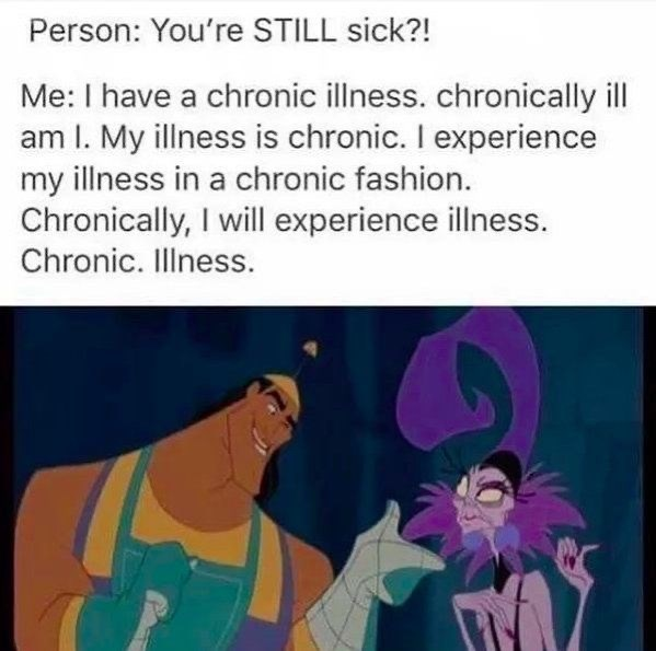 Cartoon - Person: You're STILL sick?! Me: I have a chronic illness. chronically ill am I. My illness is chronic. I experience my illness in a chronic fashion. Chronically, I will experience illness. Chronic. Illness.