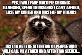Procyon - YES, I WILL FAKE MULTIPLE CHRONIC ILLNESSES, SPEND THOUSANDS I CANT AFFORD, LOSE MY CAREER AND MOST OF MY FRIENDS JUST TO GET THE ATTENTION OF PEOPLE WHO WILL CALL ME A FAKER AND ATTENTION SEEKER.