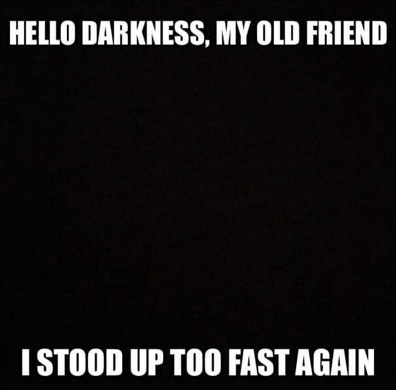 Text - HELLO DARKNESS, MY OLD FRIEND I STOOD UP TOO FAST AGAIN