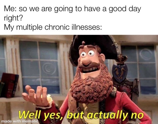 Cartoon - Me: so we are going to have a good day right? My multiple chronic illnesses: Well yes, but actually no made with mematic