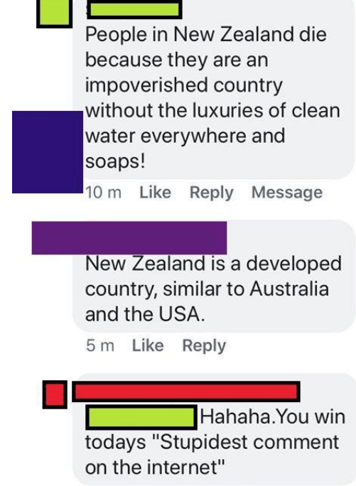 "Text - People in New Zealand die because they are an impoverished country without the luxuries of clean water everywhere and soaps! 10 m Like Reply Message New Zealand is a developed country, similar to Australia and the USA. 5 m Like Reply Hahaha.You win todays ""Stupidest comment on the internet"""