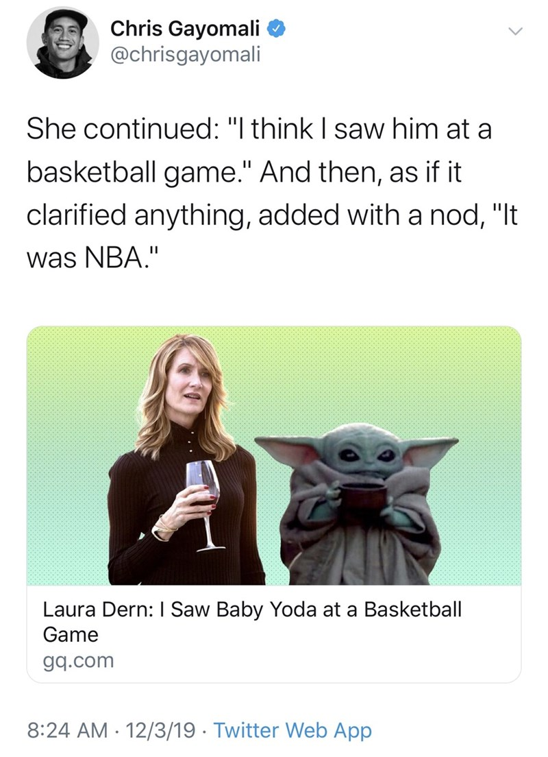"Text - Chris Gayomali O @chrisgayomali She continued: ""I think I saw him at a basketball game."" And then, as if it clarified anything, added with a nod, ""It was NBA."" Laura Dern: I Saw Baby Yoda at a Basketball Game gq.com 8:24 AM - 12/3/19 · Twitter Web App"
