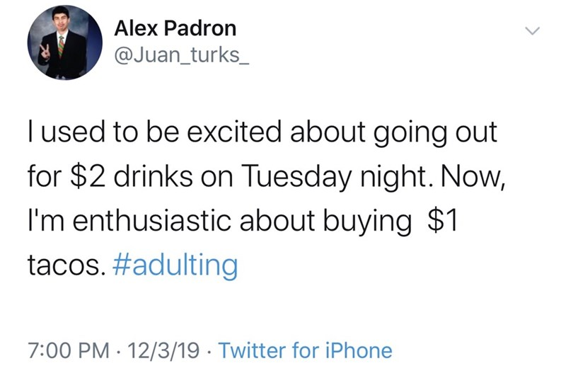 Text - Alex Padron @Juan_turks_ T used to be excited about going out for $2 drinks on Tuesday night. Now, I'm enthusiastic about buying $1 tacos. #adulting 7:00 PM · 12/3/19 · Twitter for iPhone