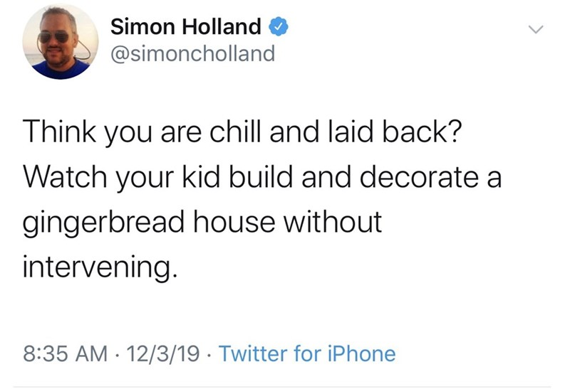 Text - Simon Holland @simoncholland Think you are chill and laid back? Watch your kid build and decorate a gingerbread house without intervening. 8:35 AM - 12/3/19 · Twitter for iPhone