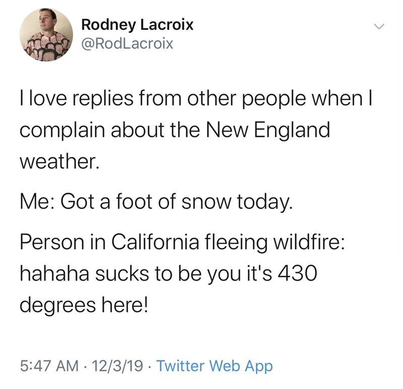 Text - Rodney Lacroix @RodLacroix I love replies from other people when I complain about the New England weather. Me: Got a foot of snow today. Person in California fleeing wildfire: hahaha sucks to be you it's 430 degrees here! 5:47 AM 12/3/19 · Twitter Web App
