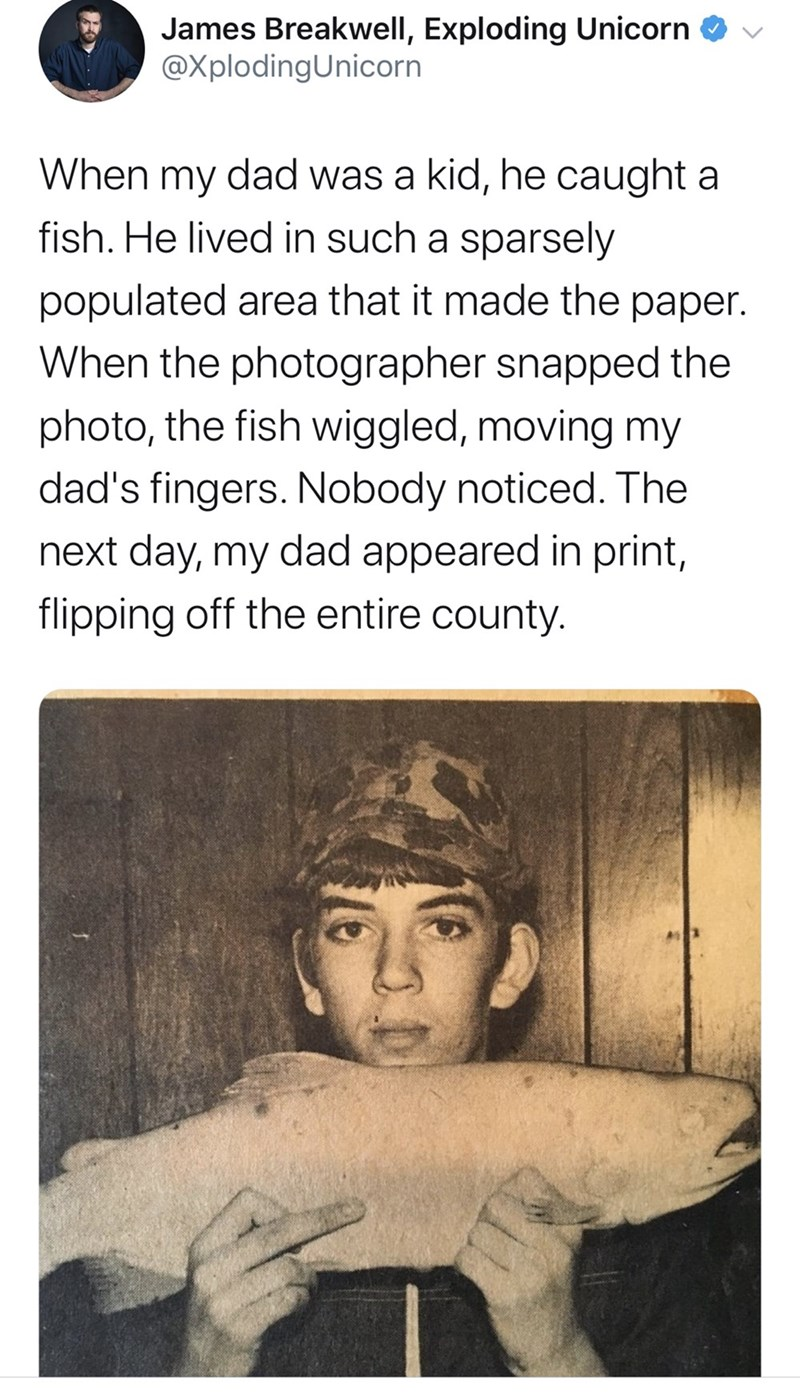 Text - James Breakwell, Exploding Unicorn O v @XplodingUnicorn When my dad was a kid, he caught a fish. He lived in such a sparsely populated area that it made the paper. When the photographer snapped the photo, the fish wiggled, moving my dad's fingers. Nobody noticed. The next day, my dad appeared in print, flipping off the entire county.