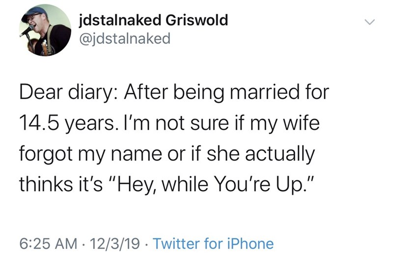 "Text - jdstalnaked Griswold @jdstalnaked Dear diary: After being married for 14.5 years. I'm not sure if my wife forgot my name or if she actually thinks it's ""Hey, while You're Up."" 6:25 AM - 12/3/19 · Twitter for iPhone"