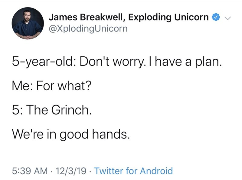 Text - James Breakwell, Exploding Unicorn O v @XplodingUnicorn 5-year-old: Don't worry. I have a plan. Me: For what? 5: The Grinch. We're in good hands. 5:39 AM · 12/3/19 · Twitter for Android