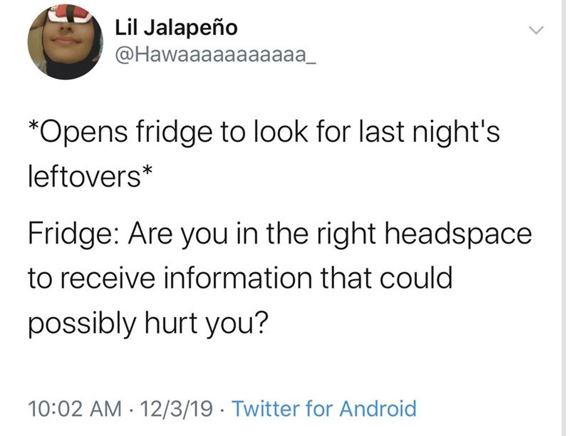 Text - Lil Jalapeño ФHawaaaaaaaaaa_ *Opens fridge to look for last night's leftovers* Fridge: Are you in the right headspace to receive information that could possibly hurt you? 10:02 AM - 12/3/19 · Twitter for Android