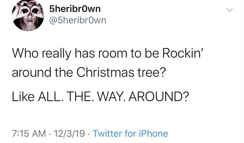 Text - 5heribrown @5heribrown Who really has room to be Rockin' around the Christmas tree? Like ALL. THE. WAY. AROUND? 7:15 AM · 12/3/19 · Twitter for iPhone