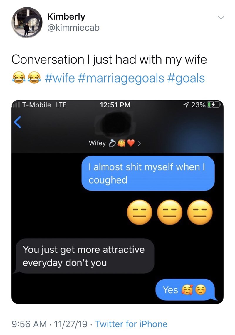 Text - Kimberly @kimmiecab Conversation I just had with my wife #wife #marriagegoals #goals il T-Mobile LTE 9 23% 04 12:51 PM Wifey OV I almost shit myself when I coughed You just get more attractive everyday don't you Yes & 9:56 AM - 11/27/19 · Twitter for iPhone